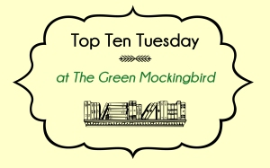 Top Ten Tuesday at The Green Mockingbird